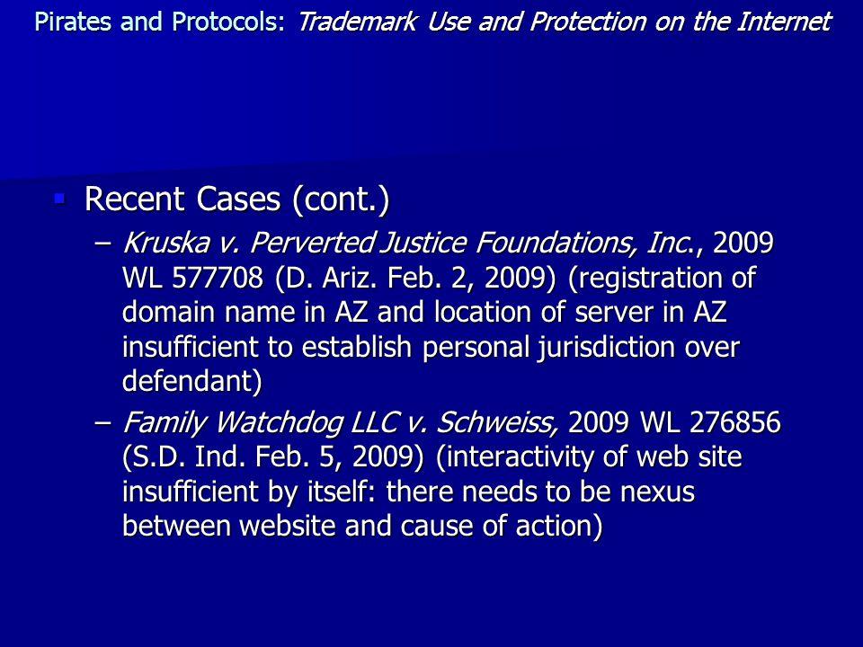  Recent Cases (cont.) –Kruska v. Perverted Justice Foundations, Inc., 2009 WL 577708 (D. Ariz. Feb. 2, 2009) (registration of domain name in AZ and l