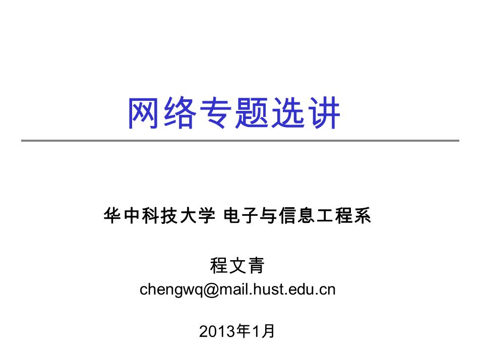 网络专题选讲 华中科技大学 电子与信息工程系 程文青 chengwq@mail.hust.edu.cn 2013 年 1 月