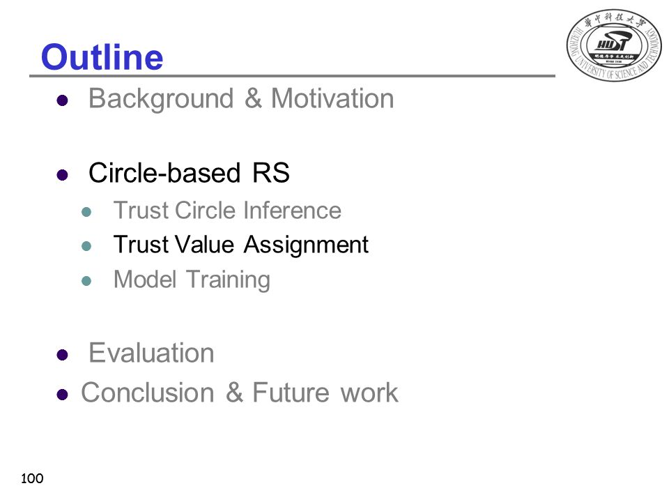 100 Outline Background & Motivation Circle-based RS Trust Circle Inference Trust Value Assignment Model Training Evaluation Conclusion & Future work 1