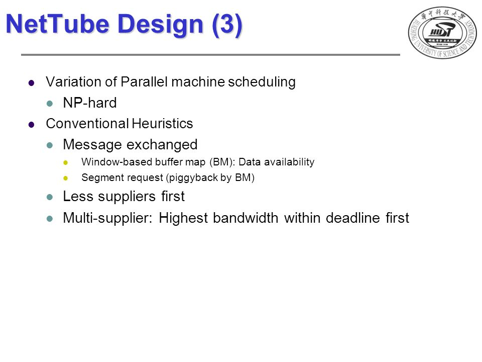 NetTube Design (3) Variation of Parallel machine scheduling NP-hard Conventional Heuristics Message exchanged Window-based buffer map (BM): Data avail