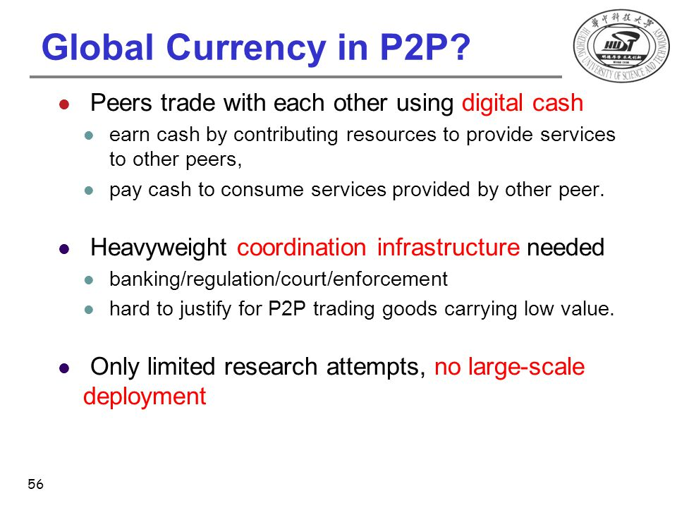 Global Currency in P2P? Peers trade with each other using digital cash earn cash by contributing resources to provide services to other peers, pay cas