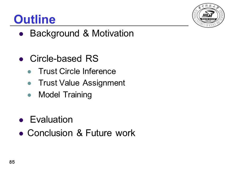 85 Outline Background & Motivation Circle-based RS Trust Circle Inference Trust Value Assignment Model Training Evaluation Conclusion & Future work 85