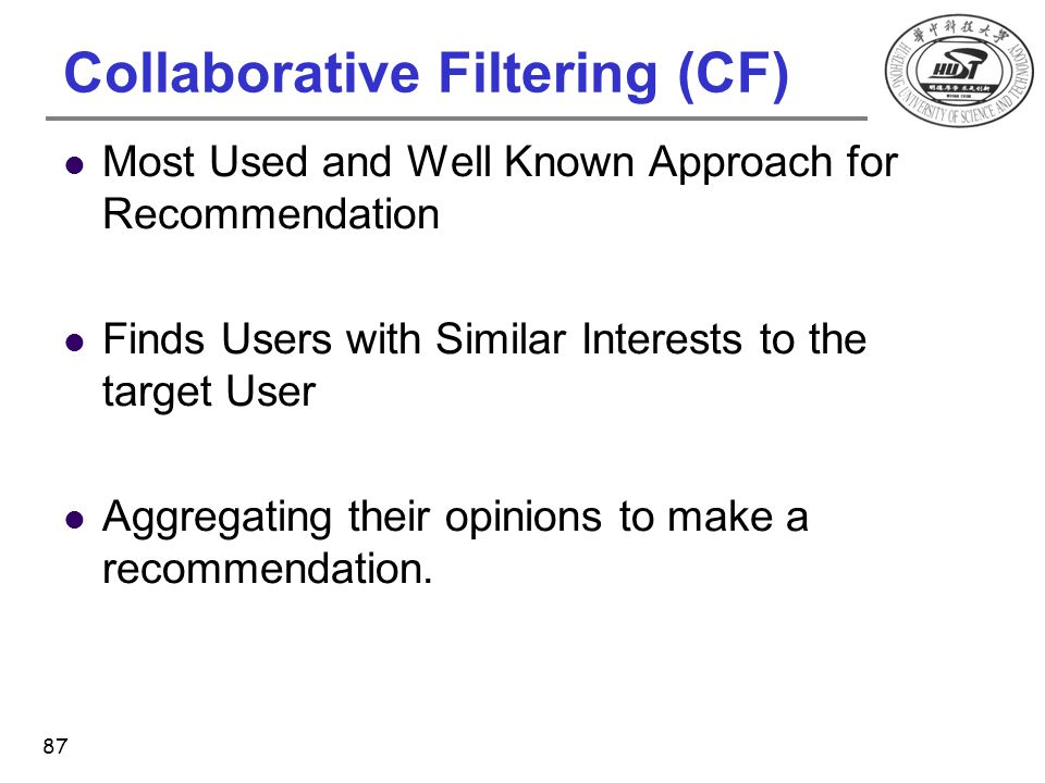 Collaborative Filtering (CF) Most Used and Well Known Approach for Recommendation Finds Users with Similar Interests to the target User Aggregating th
