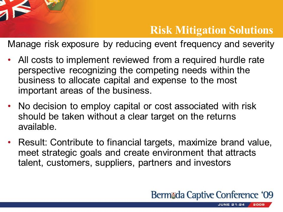 Risk Mitigation Solutions Manage risk exposure by reducing event frequency and severity All costs to implement reviewed from a required hurdle rate perspective recognizing the competing needs within the business to allocate capital and expense to the most important areas of the business.
