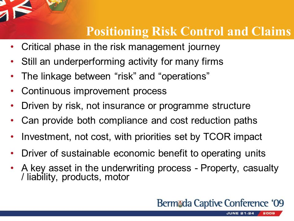 Positioning Risk Control and Claims Critical phase in the risk management journey Still an underperforming activity for many firms The linkage between risk and operations Continuous improvement process Driven by risk, not insurance or programme structure Can provide both compliance and cost reduction paths Investment, not cost, with priorities set by TCOR impact Driver of sustainable economic benefit to operating units A key asset in the underwriting process - Property, casualty / liability, products, motor