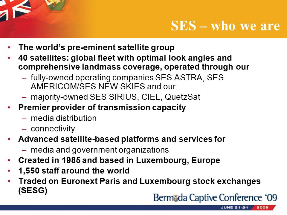 SES – who we are The world's pre-eminent satellite group 40 satellites: global fleet with optimal look angles and comprehensive landmass coverage, operated through our –fully-owned operating companies SES ASTRA, SES AMERICOM/SES NEW SKIES and our –majority-owned SES SIRIUS, CIEL, QuetzSat Premier provider of transmission capacity –media distribution –connectivity Advanced satellite-based platforms and services for –media and government organizations Created in 1985 and based in Luxembourg, Europe 1,550 staff around the world Traded on Euronext Paris and Luxembourg stock exchanges (SESG)