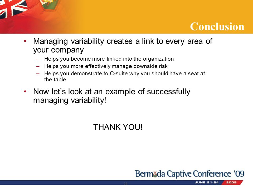 Conclusion Managing variability creates a link to every area of your company –Helps you become more linked into the organization –Helps you more effectively manage downside risk –Helps you demonstrate to C-suite why you should have a seat at the table Now let's look at an example of successfully managing variability.