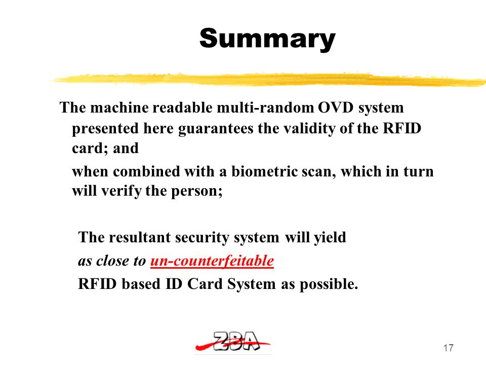 17 Summary The machine readable multi-random OVD system presented here guarantees the validity of the RFID card; and when combined with a biometric scan, which in turn will verify the person; The resultant security system will yield as close to un-counterfeitable RFID based ID Card System as possible.