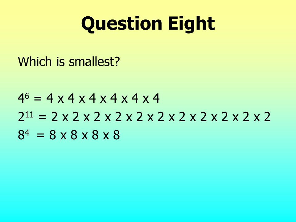 Question Eight Which is smallest? 4 6 = 4 x 4 x 4 x 4 x 4 x 4 2 11 = 2 x 2 x 2 x 2 x 2 x 2 x 2 x 2 x 2 x 2 x 2 8 4 = 8 x 8 x 8 x 8