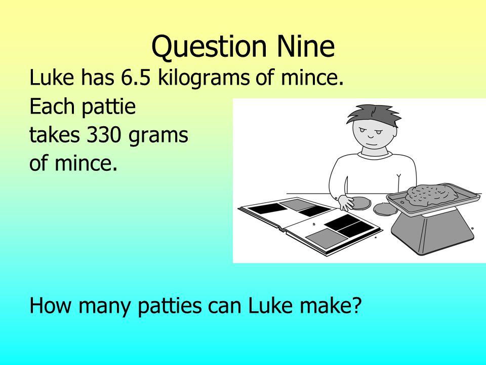 Question Nine Luke has 6.5 kilograms of mince. Each pattie takes 330 grams of mince. How many patties can Luke make?