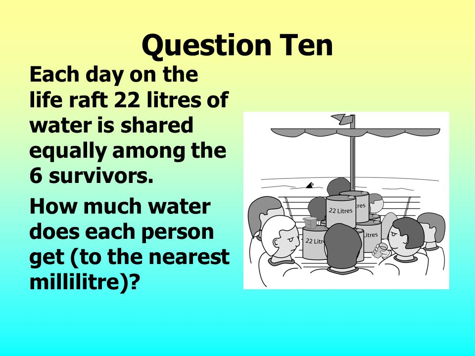 Question Ten Each day on the life raft 22 litres of water is shared equally among the 6 survivors.