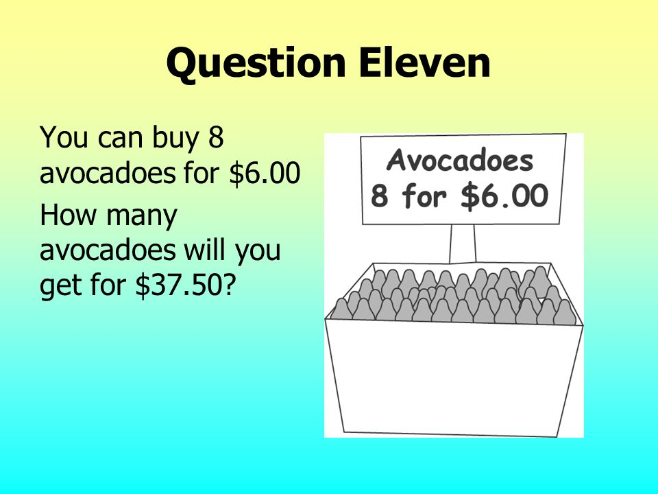 Question Eleven You can buy 8 avocadoes for $6.00 How many avocadoes will you get for $37.50?