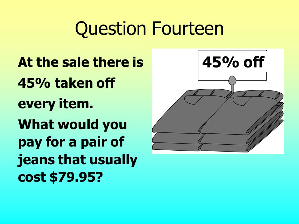 Question Fourteen At the sale there is 45% taken off every item.