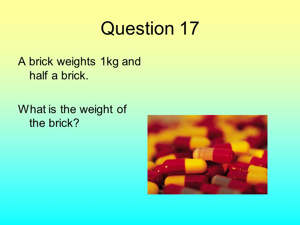 Question 17 A brick weights 1kg and half a brick. What is the weight of the brick