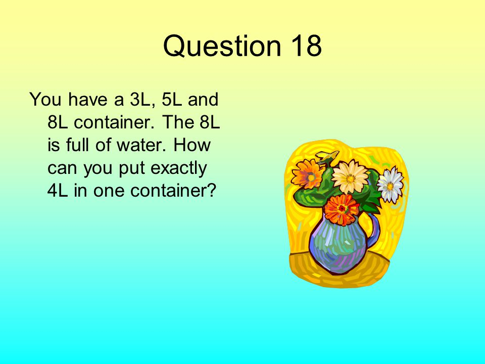 Question 18 You have a 3L, 5L and 8L container. The 8L is full of water. How can you put exactly 4L in one container?