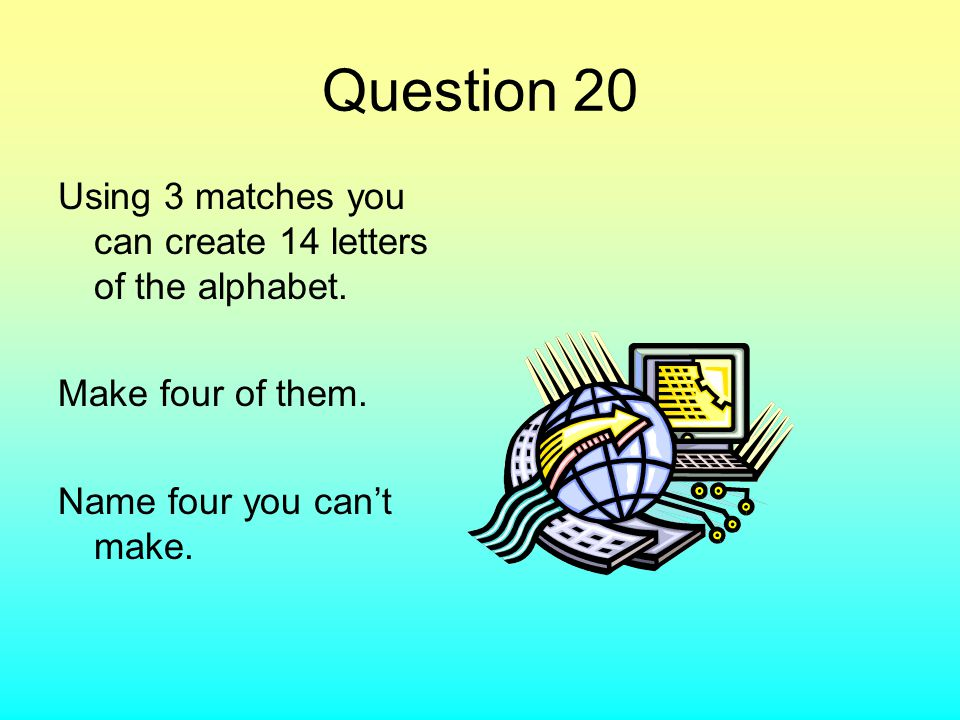 Question 20 Using 3 matches you can create 14 letters of the alphabet. Make four of them. Name four you can't make.