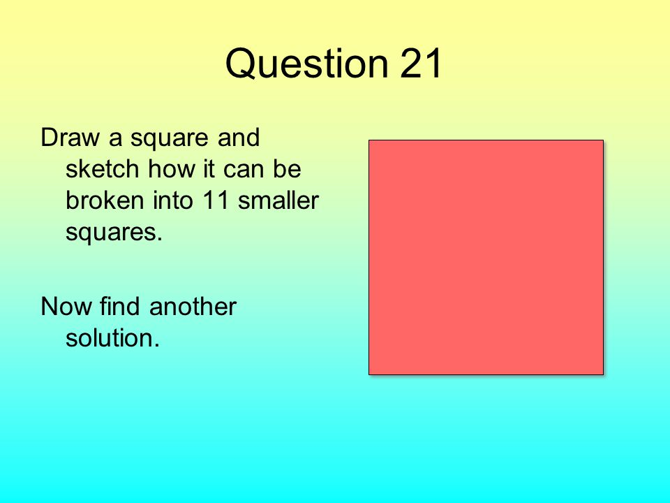Question 21 Draw a square and sketch how it can be broken into 11 smaller squares. Now find another solution.