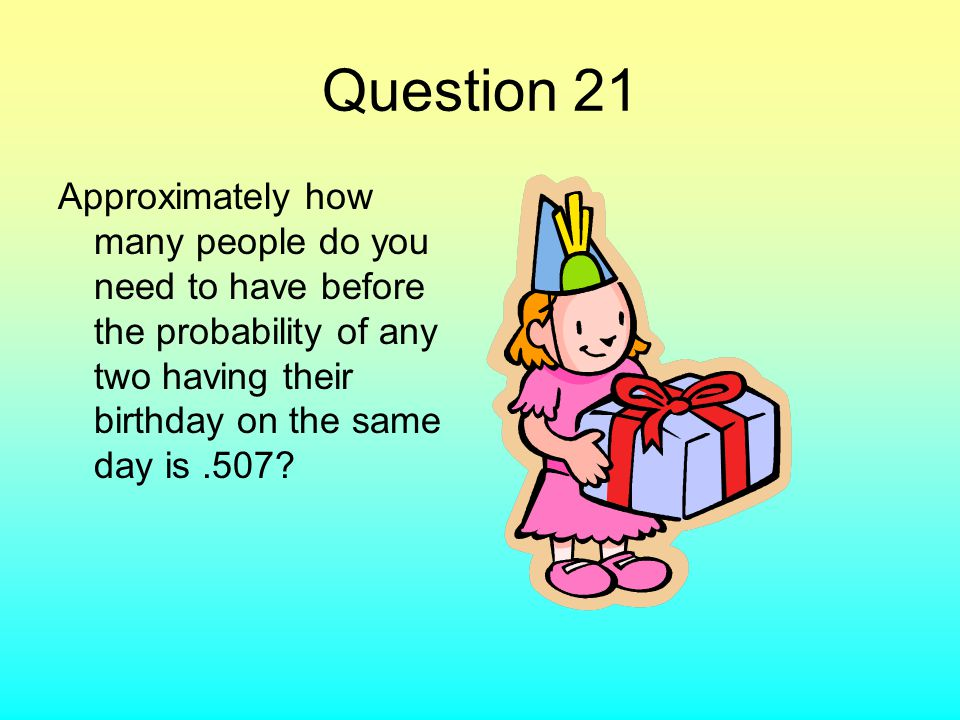 Question 21 Approximately how many people do you need to have before the probability of any two having their birthday on the same day is.507?