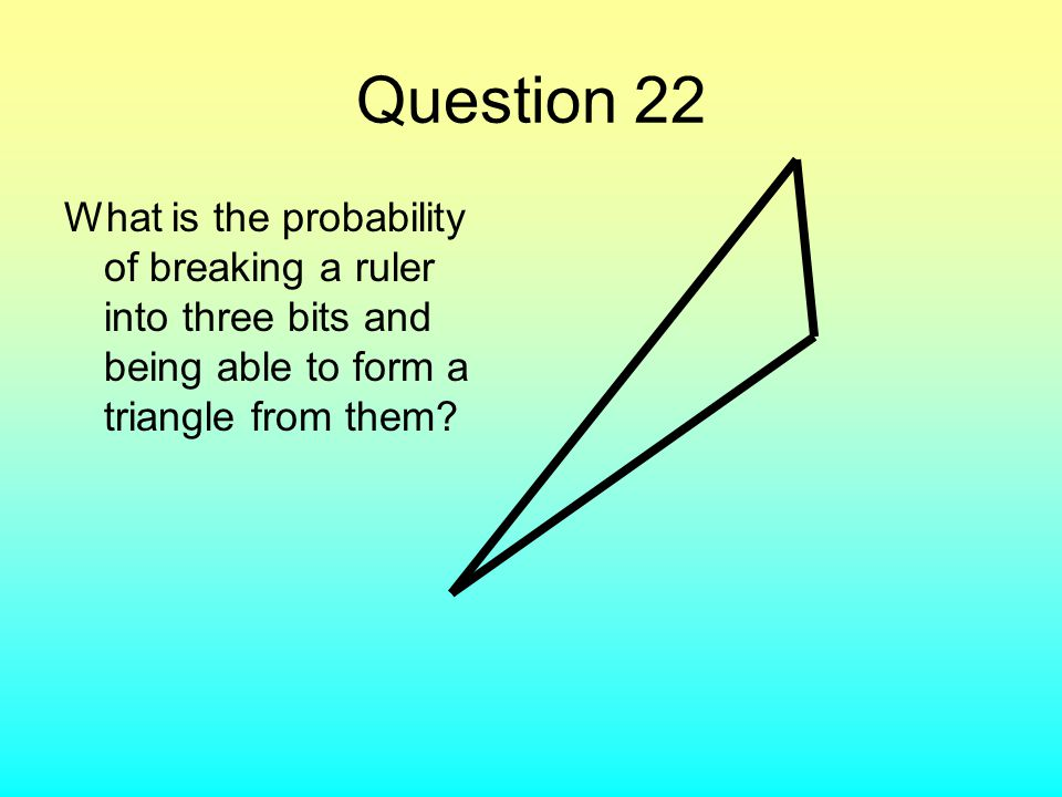 Question 22 What is the probability of breaking a ruler into three bits and being able to form a triangle from them?