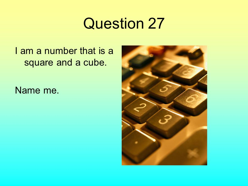 Question 27 I am a number that is a square and a cube. Name me.