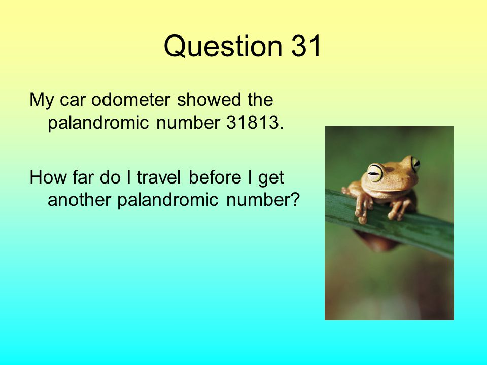 Question 31 My car odometer showed the palandromic number 31813.