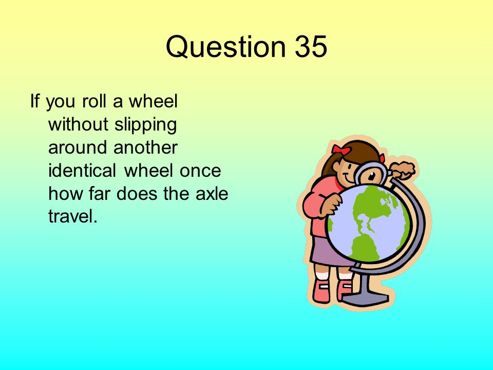 Question 35 If you roll a wheel without slipping around another identical wheel once how far does the axle travel.