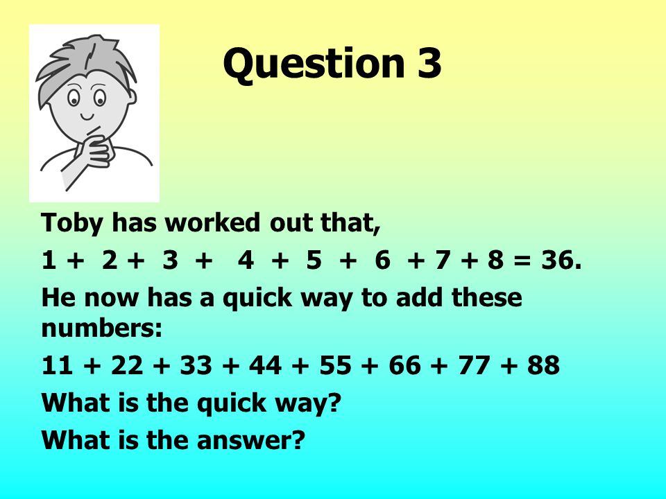 Question 3 Toby has worked out that, 1 + 2 + 3 + 4 + 5 + 6 + 7 + 8 = 36. He now has a quick way to add these numbers: 11 + 22 + 33 + 44 + 55 + 66 + 77