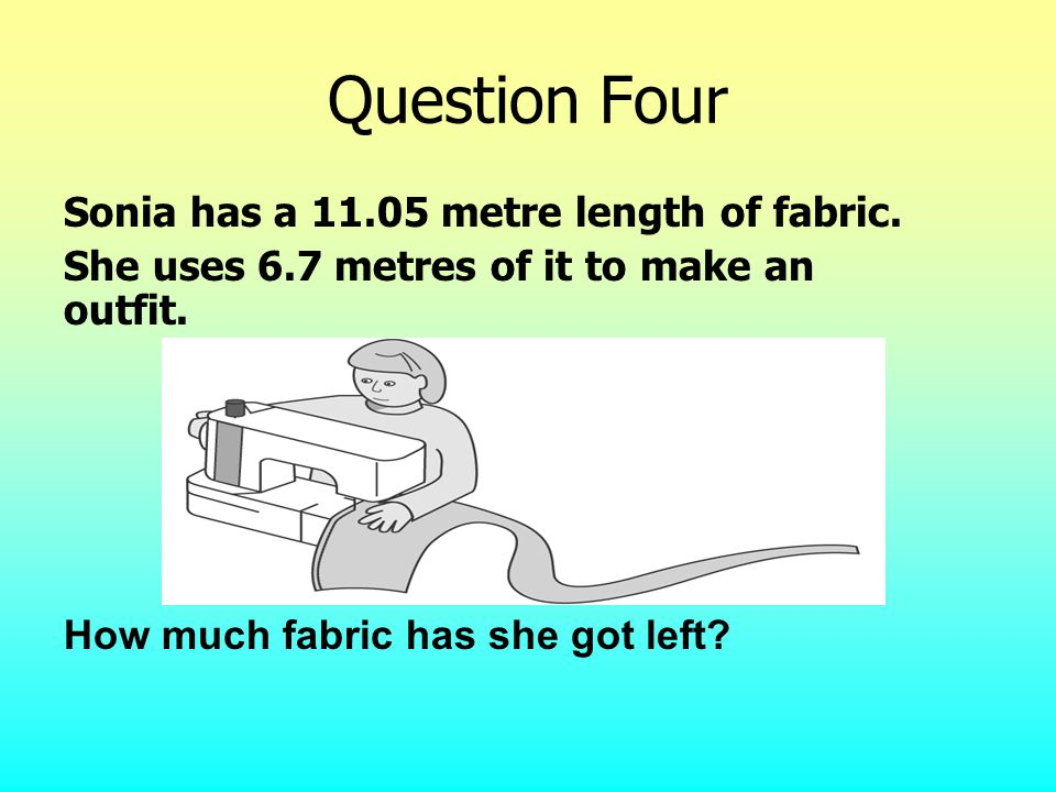Question Four Sonia has a 11.05 metre length of fabric.