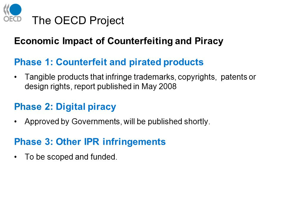 The OECD Project Economic Impact of Counterfeiting and Piracy Phase 1: Counterfeit and pirated products Tangible products that infringe trademarks, copyrights, patents or design rights, report published in May 2008 Phase 2: Digital piracy Approved by Governments, will be published shortly.