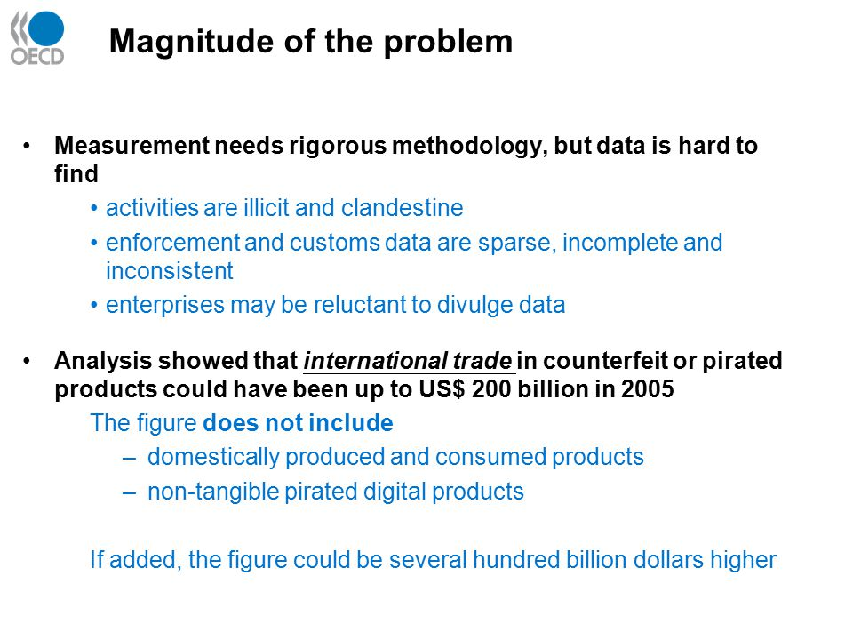 Measurement needs rigorous methodology, but data is hard to find activities are illicit and clandestine enforcement and customs data are sparse, incomplete and inconsistent enterprises may be reluctant to divulge data Analysis showed that international trade in counterfeit or pirated products could have been up to US$ 200 billion in 2005 The figure does not include –domestically produced and consumed products –non-tangible pirated digital products If added, the figure could be several hundred billion dollars higher Magnitude of the problem