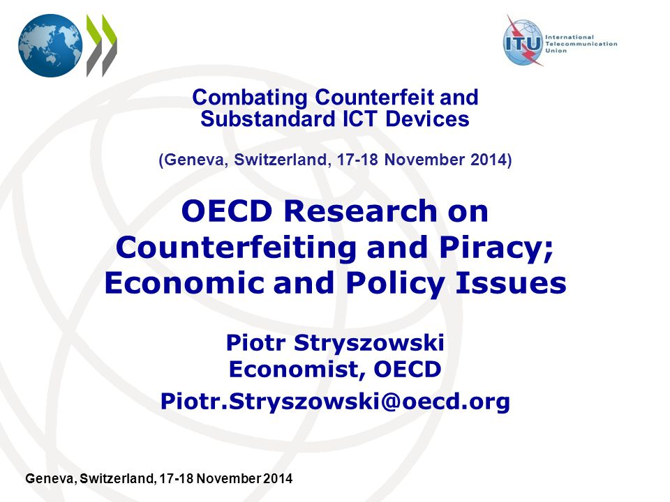 Geneva, Switzerland, 17-18 November 2014 OECD Research on Counterfeiting and Piracy; Economic and Policy Issues Piotr Stryszowski Economist, OECD Piotr.Stryszowski@oecd.org Combating Counterfeit and Substandard ICT Devices (Geneva, Switzerland, 17-18 November 2014)