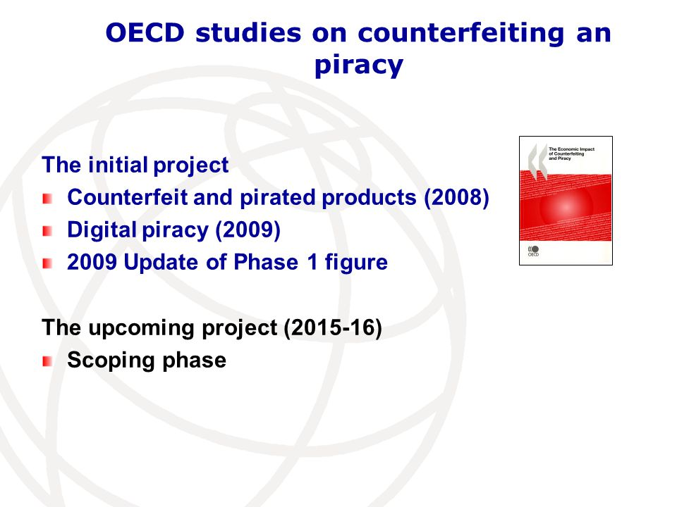 OECD studies on counterfeiting an piracy GOALS: To assess the magnitude of the problem To study the effects of counterfeiting and piracy To determine the relevant policy conclusions