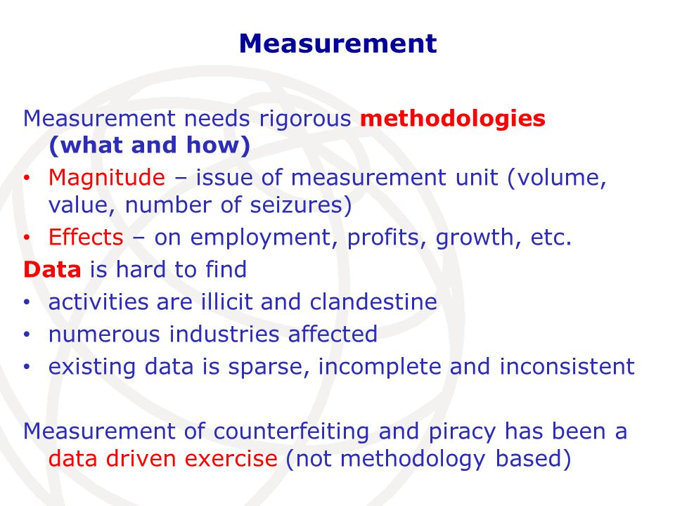 Measurement What do we measure: Tangible products that infringe trademarks, copyrights, patents or design rights Data comes from: Surveys undertaken (customs authorities with the assistance of the World Customs Organisation, WCO) Tailored Methodology developed to assess the magnitude of the problem in international trade, principally using statistics on customs seizures Global scale All industries (HS categories)