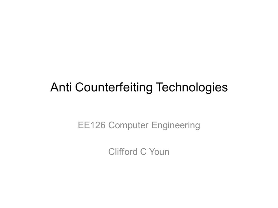 Anti Counterfeiting Technologies EE126 Computer Engineering Clifford C Youn