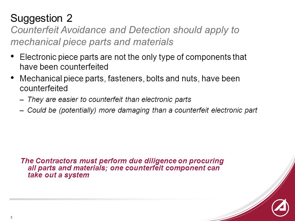 3 Suggestion 2 Counterfeit Avoidance and Detection should apply to mechanical piece parts and materials Electronic piece parts are not the only type of components that have been counterfeited Mechanical piece parts, fasteners, bolts and nuts, have been counterfeited –They are easier to counterfeit than electronic parts –Could be (potentially) more damaging than a counterfeit electronic part The Contractors must perform due diligence on procuring all parts and materials; one counterfeit component can take out a system