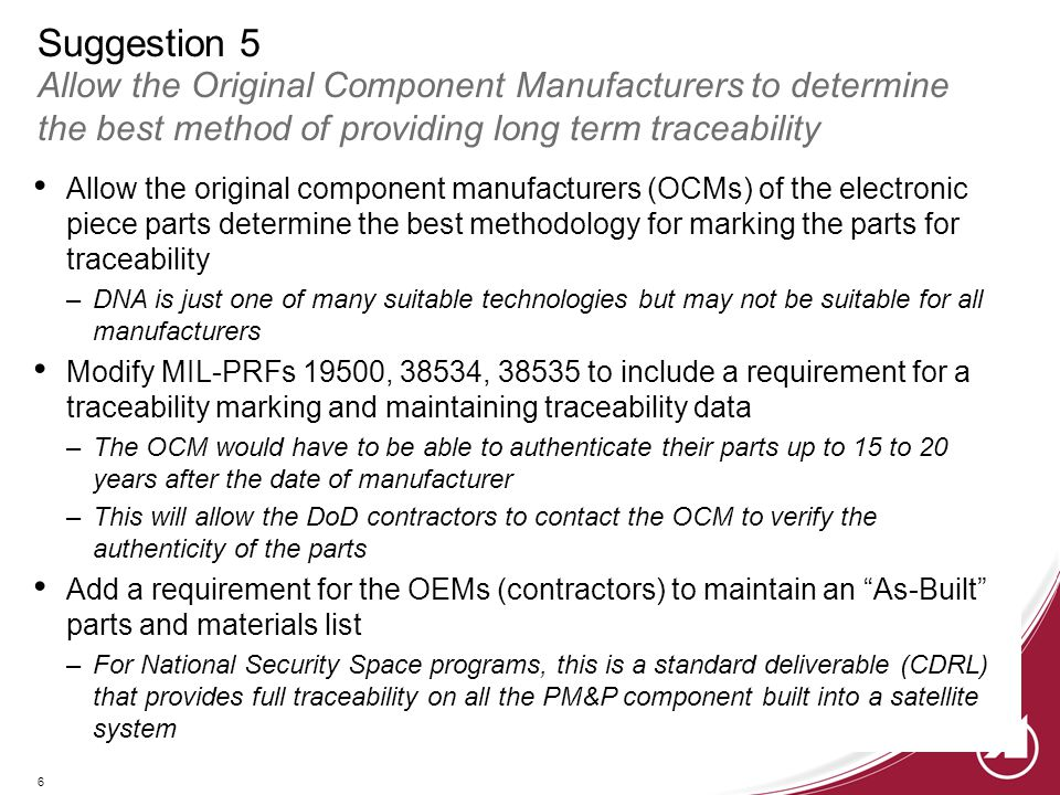 6 Suggestion 5 Allow the Original Component Manufacturers to determine the best method of providing long term traceability Allow the original component manufacturers (OCMs) of the electronic piece parts determine the best methodology for marking the parts for traceability –DNA is just one of many suitable technologies but may not be suitable for all manufacturers Modify MIL-PRFs 19500, 38534, 38535 to include a requirement for a traceability marking and maintaining traceability data –The OCM would have to be able to authenticate their parts up to 15 to 20 years after the date of manufacturer –This will allow the DoD contractors to contact the OCM to verify the authenticity of the parts Add a requirement for the OEMs (contractors) to maintain an As-Built parts and materials list –For National Security Space programs, this is a standard deliverable (CDRL) that provides full traceability on all the PM&P component built into a satellite system