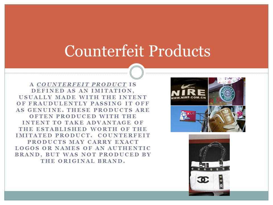 A COUNTERFEIT PRODUCT IS DEFINED AS AN IMITATION, USUALLY MADE WITH THE INTENT OF FRAUDULENTLY PASSING IT OFF AS GENUINE. THESE PRODUCTS ARE OFTEN PRO