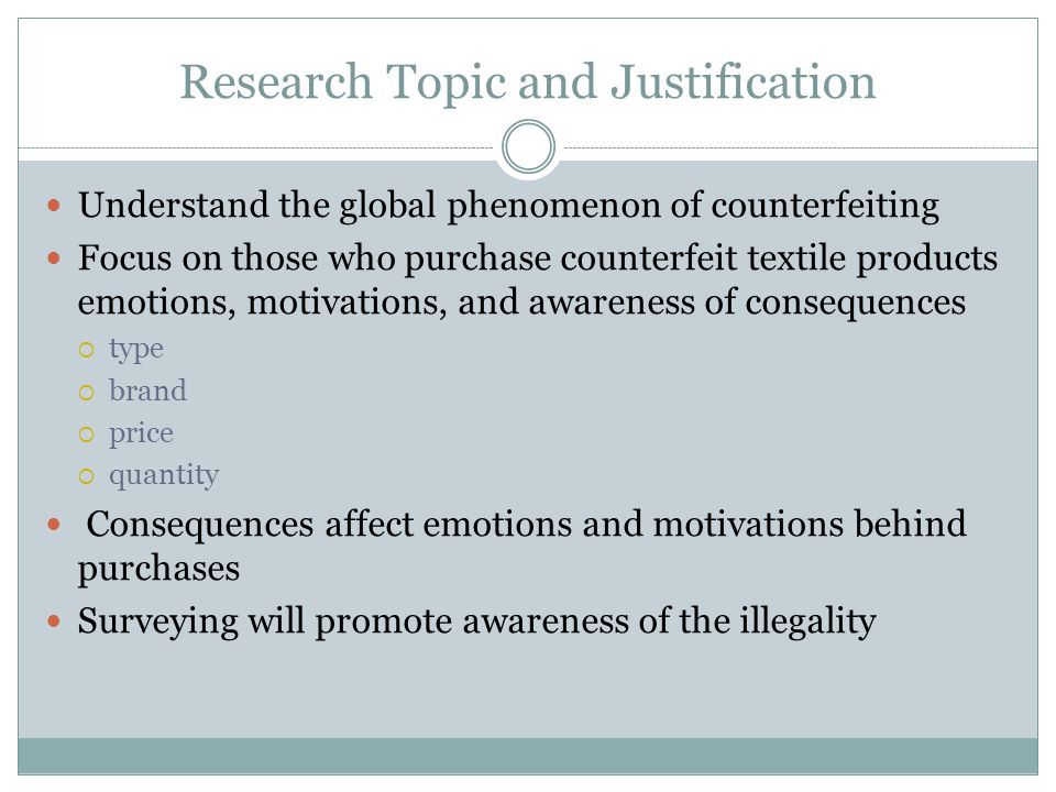 Research Topic and Justification Understand the global phenomenon of counterfeiting Focus on those who purchase counterfeit textile products emotions, motivations, and awareness of consequences  type  brand  price  quantity Consequences affect emotions and motivations behind purchases Surveying will promote awareness of the illegality