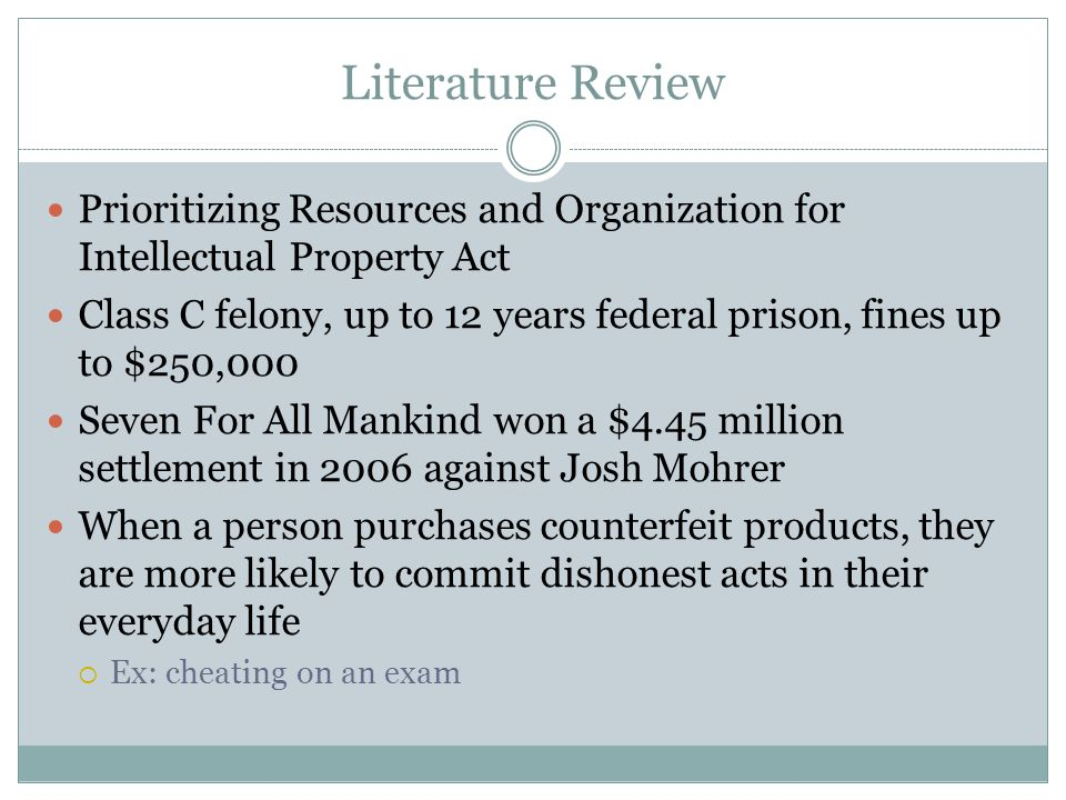 Literature Review Prioritizing Resources and Organization for Intellectual Property Act Class C felony, up to 12 years federal prison, fines up to $250,000 Seven For All Mankind won a $4.45 million settlement in 2006 against Josh Mohrer When a person purchases counterfeit products, they are more likely to commit dishonest acts in their everyday life  Ex: cheating on an exam