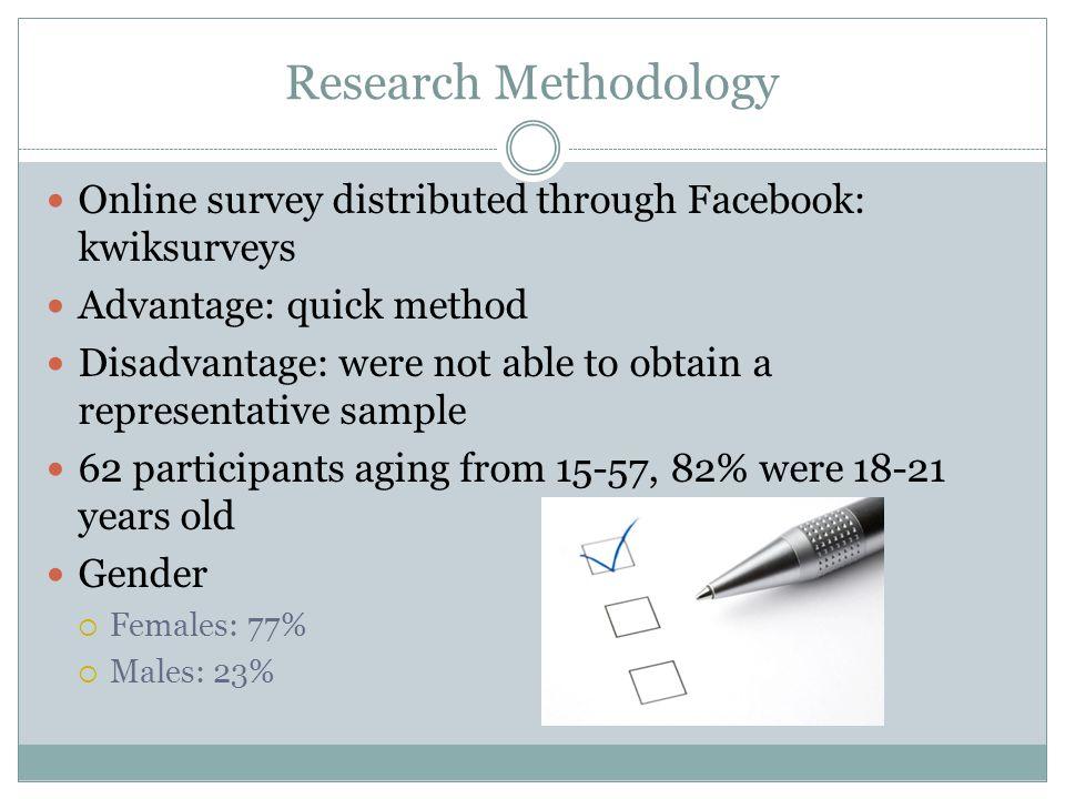 Research Methodology Online survey distributed through Facebook: kwiksurveys Advantage: quick method Disadvantage: were not able to obtain a represent