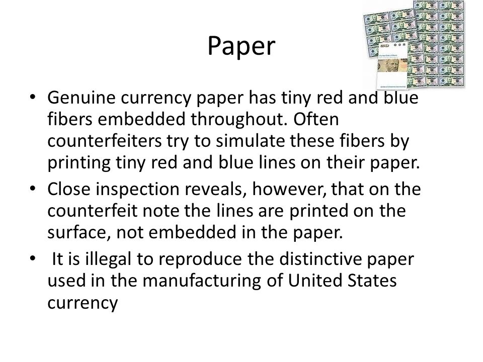 Paper Genuine currency paper has tiny red and blue fibers embedded throughout.