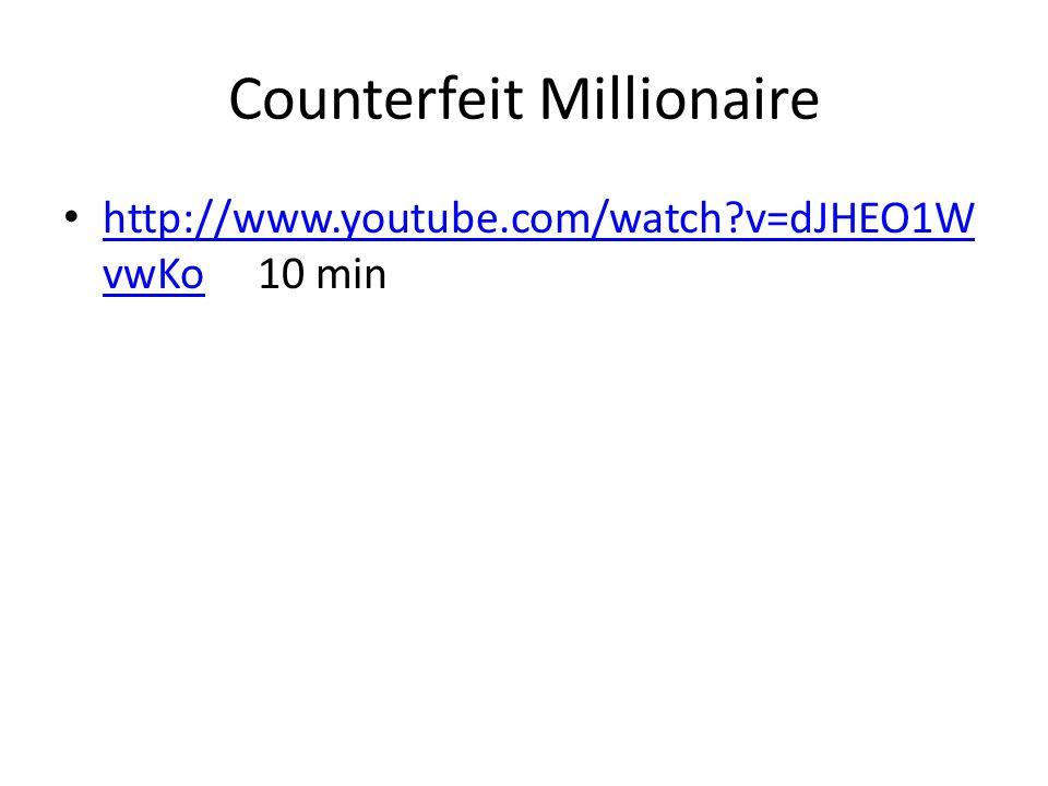 Counterfeit Millionaire http://www.youtube.com/watch?v=dJHEO1W vwKo 10 min http://www.youtube.com/watch?v=dJHEO1W vwKo