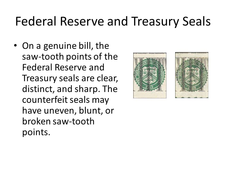 Federal Reserve and Treasury Seals On a genuine bill, the saw-tooth points of the Federal Reserve and Treasury seals are clear, distinct, and sharp.