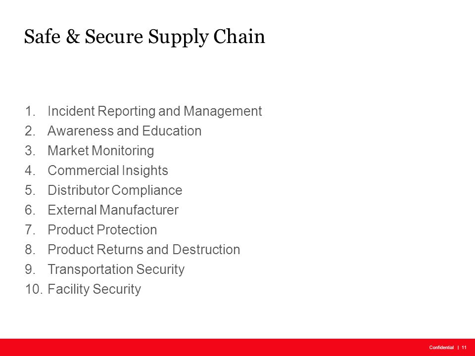 SUBGROUP NAME: REGION AND/OR PROJRCT | Confidential | Month 00, 0000 Confidential | 11 Safe & Secure Supply Chain 1.Incident Reporting and Management 2.Awareness and Education 3.Market Monitoring 4.Commercial Insights 5.Distributor Compliance 6.External Manufacturer 7.Product Protection 8.Product Returns and Destruction 9.Transportation Security 10.Facility Security
