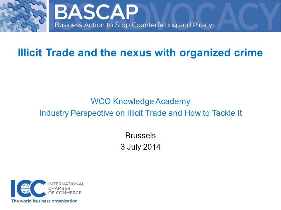 Illicit Trade and the nexus with organized crime WCO Knowledge Academy Industry Perspective on Illicit Trade and How to Tackle It Brussels 3 July 2014