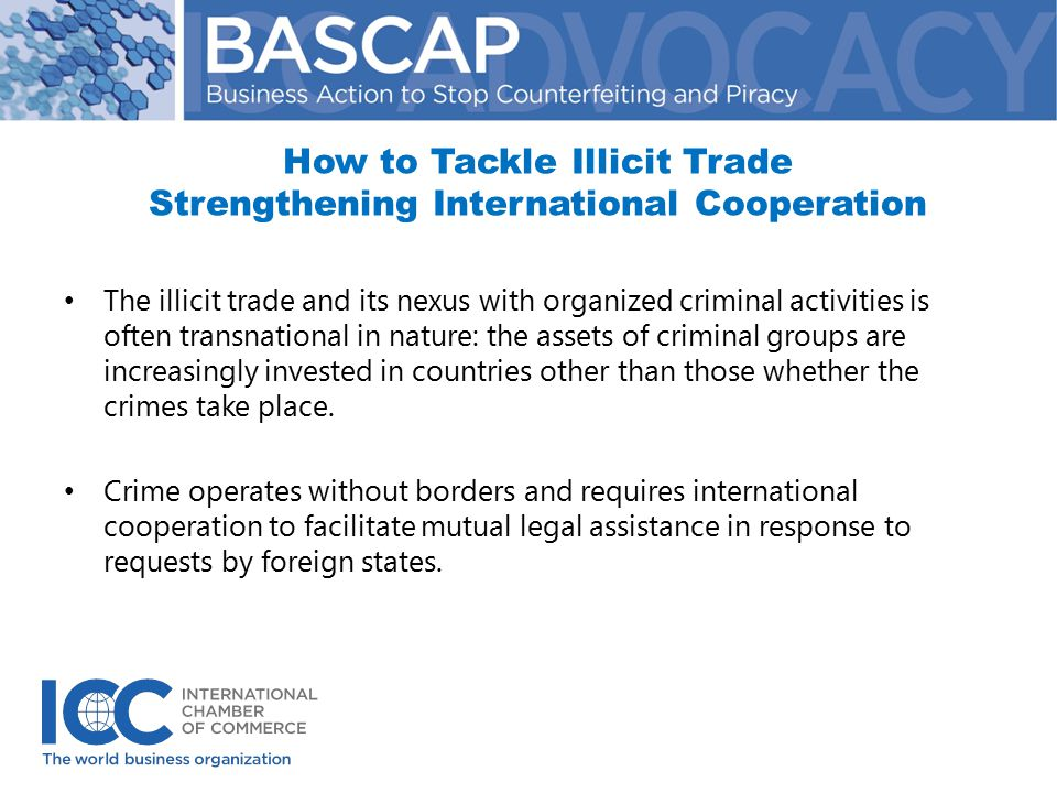 How to Tackle Illicit Trade Strengthening International Cooperation The illicit trade and its nexus with organized criminal activities is often transnational in nature: the assets of criminal groups are increasingly invested in countries other than those whether the crimes take place.