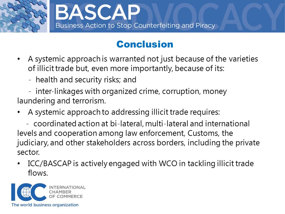 Conclusion A systemic approach is warranted not just because of the varieties of illicit trade but, even more importantly, because of its: - health and security risks; and - inter-linkages with organized crime, corruption, money laundering and terrorism.