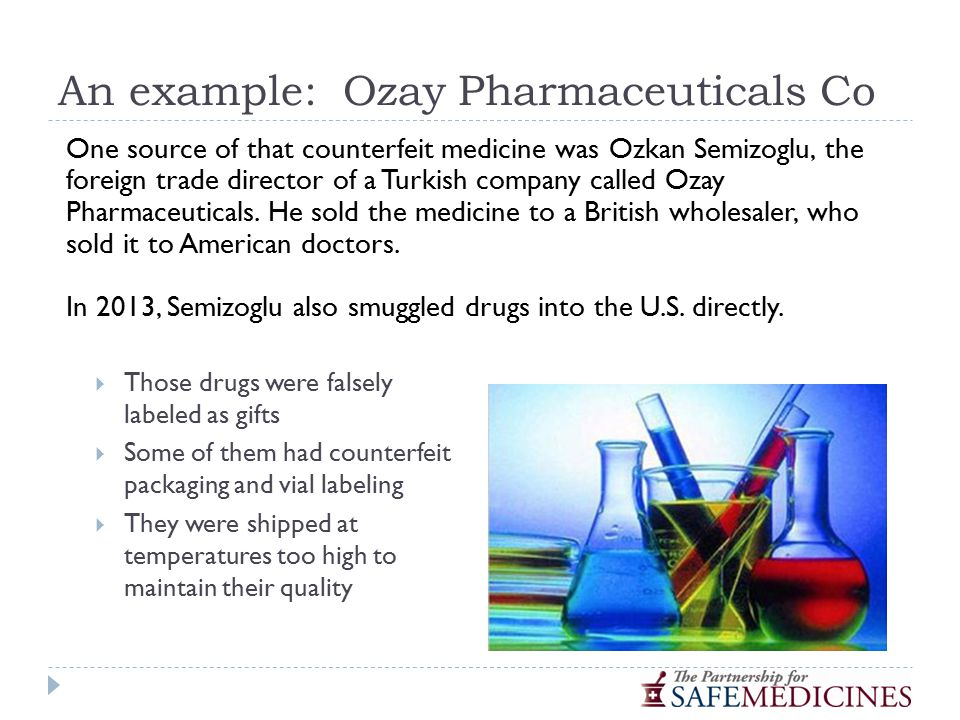An example: Ozay Pharmaceuticals Co  Those drugs were falsely labeled as gifts  Some of them had counterfeit packaging and vial labeling  They were shipped at temperatures too high to maintain their quality One source of that counterfeit medicine was Ozkan Semizoglu, the foreign trade director of a Turkish company called Ozay Pharmaceuticals.