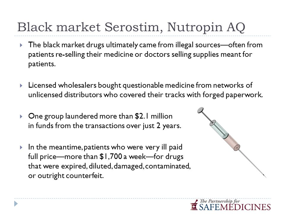Black market Serostim, Nutropin AQ  The black market drugs ultimately came from illegal sources—often from patients re-selling their medicine or doctors selling supplies meant for patients.