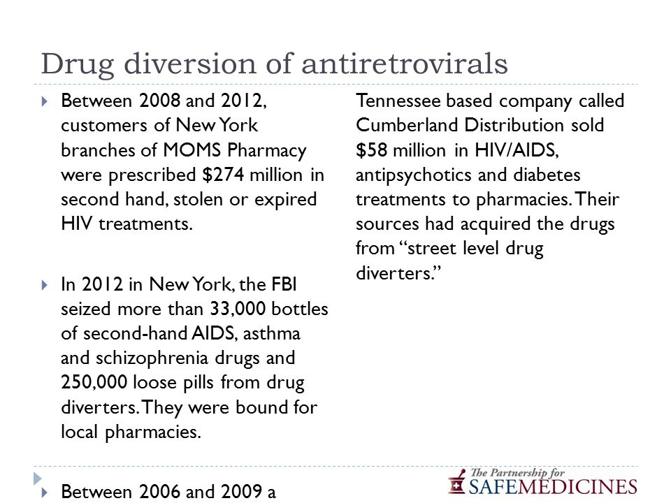 Drug diversion of antiretrovirals  Between 2008 and 2012, customers of New York branches of MOMS Pharmacy were prescribed $274 million in second hand, stolen or expired HIV treatments.